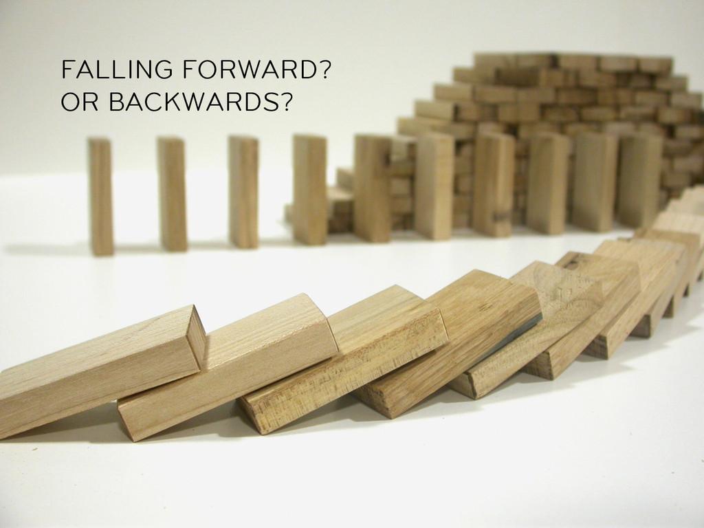 FALLING FORWARD? OR BACKWARDS?