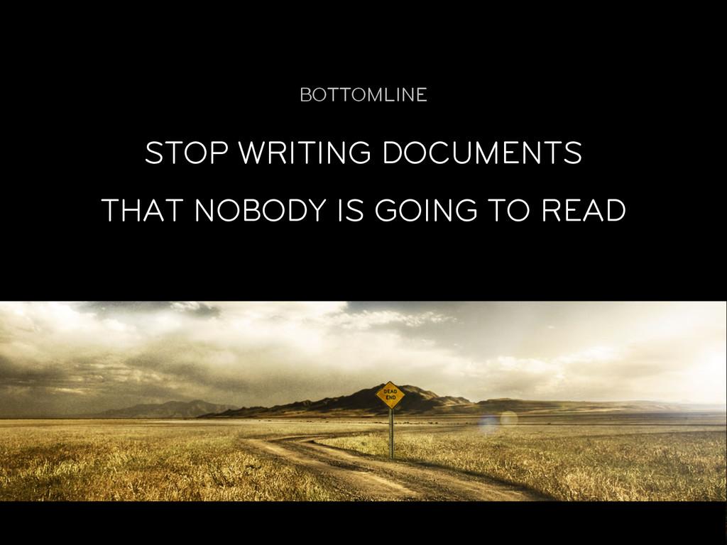 BOTTOMLINE STOP WRITING DOCUMENTS THAT NOBODY I...