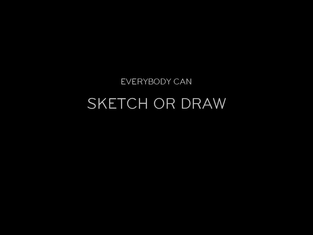 EVERYBODY CAN SKETCH OR DRAW
