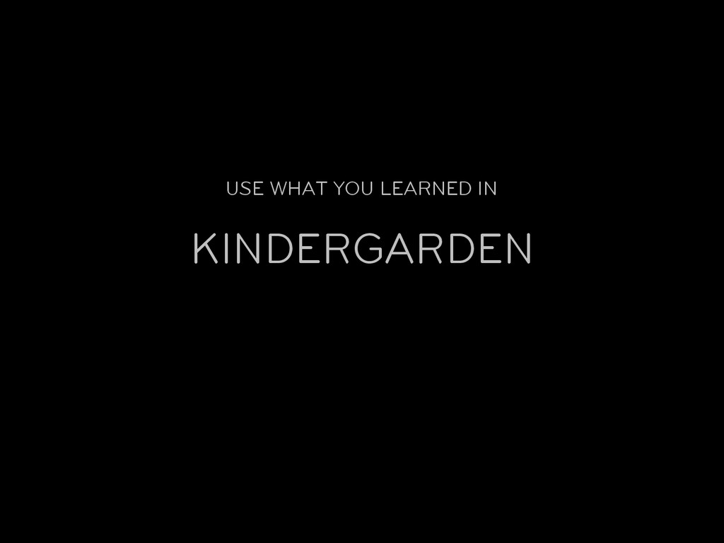USE WHAT YOU LEARNED IN KINDERGARDEN