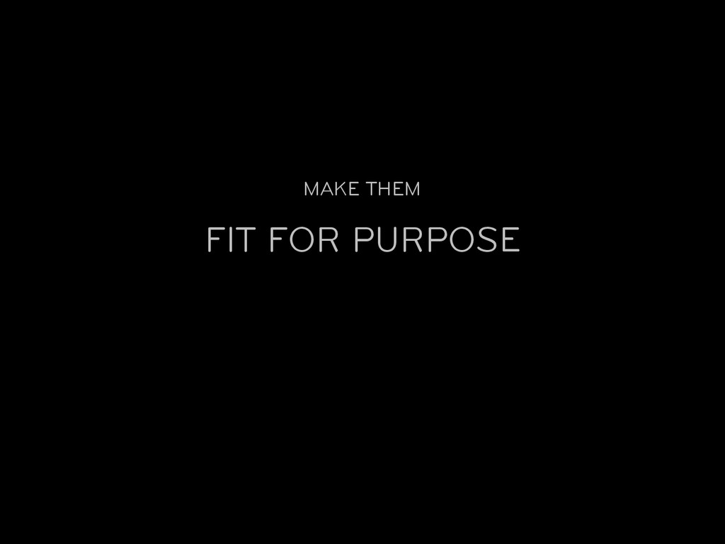 FIT FOR PURPOSE MAKE THEM