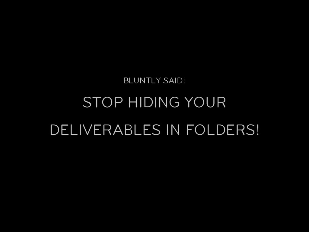 BLUNTLY SAID: STOP HIDING YOUR DELIVERABLES IN ...