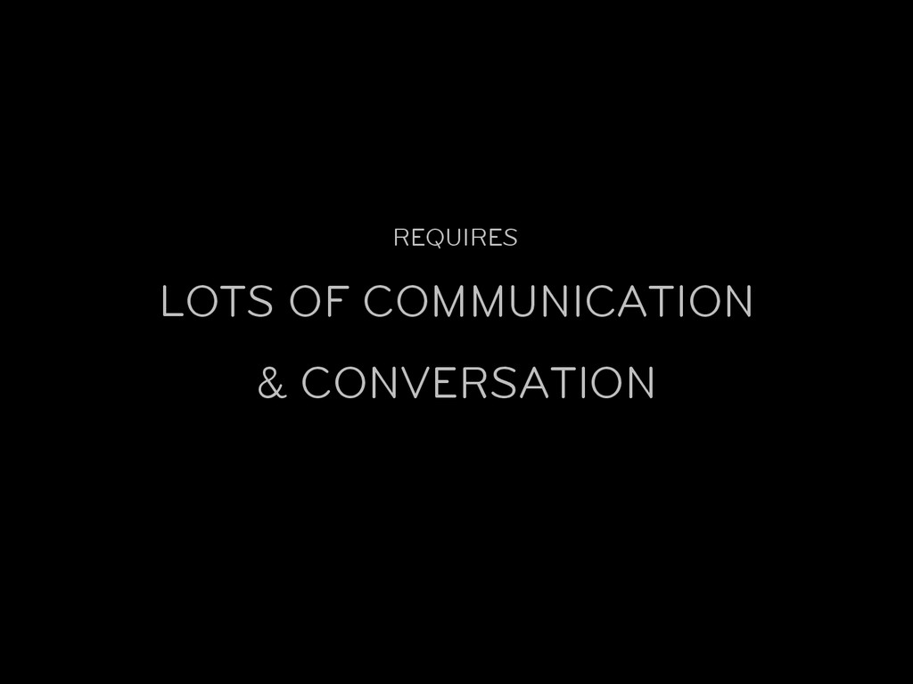 REQUIRES LOTS OF COMMUNICATION & CONVERSATION