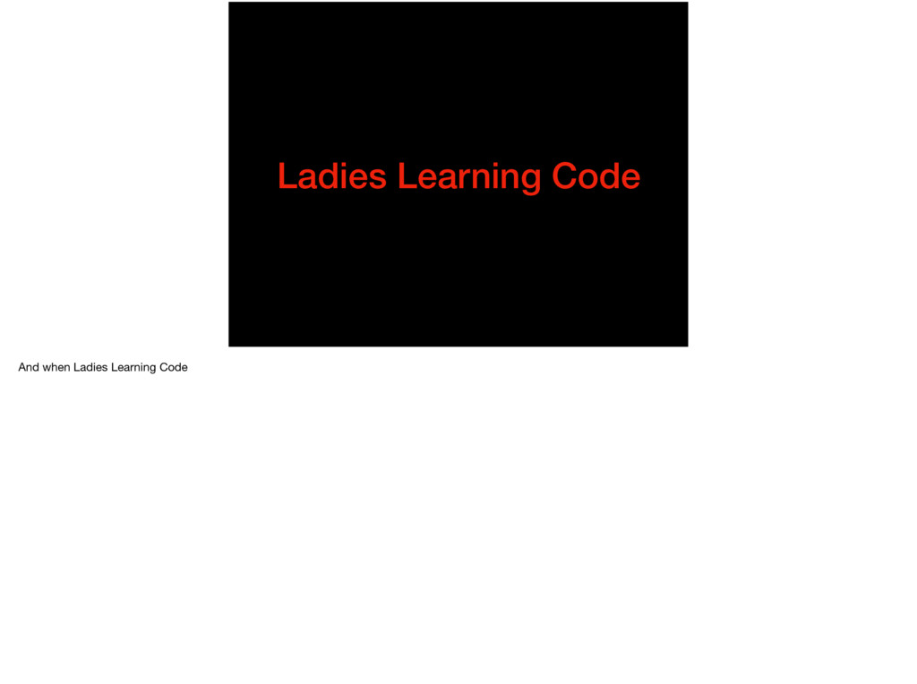 Ladies Learning Code And when Ladies Learning C...