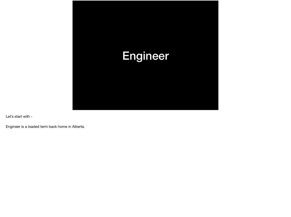 Engineer Let's start with -   Engineer is a loa...
