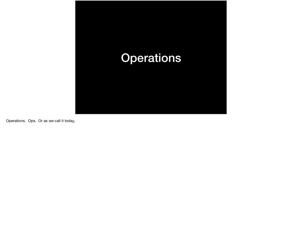 Operations Operations. Ops. Or as we call it to...