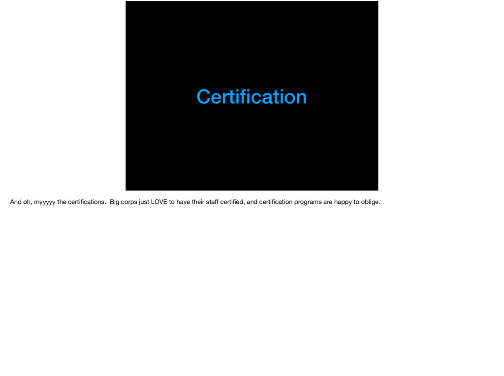 Certification And oh, myyyyy the certifications. ...