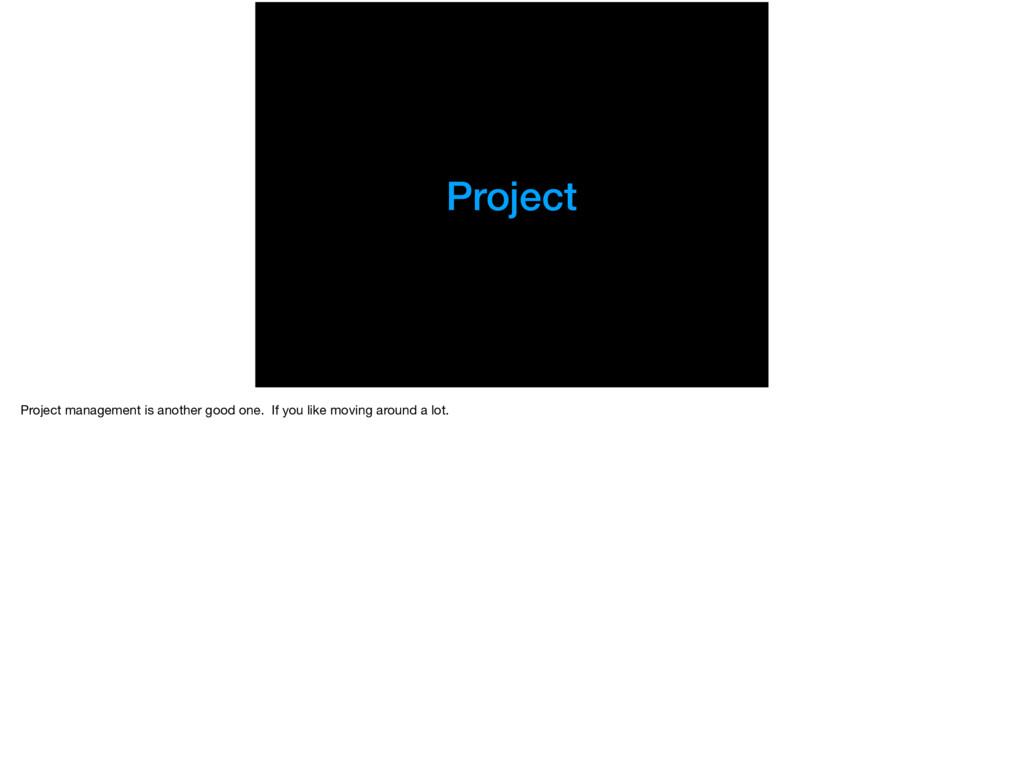 Project Project management is another good one....