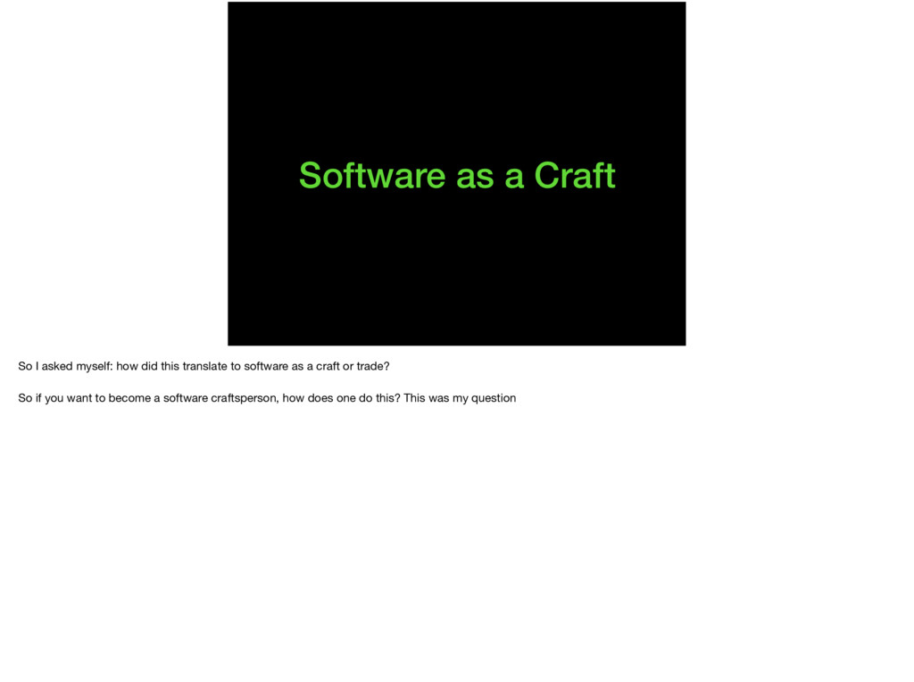 Software as a Craft So I asked myself: how did ...