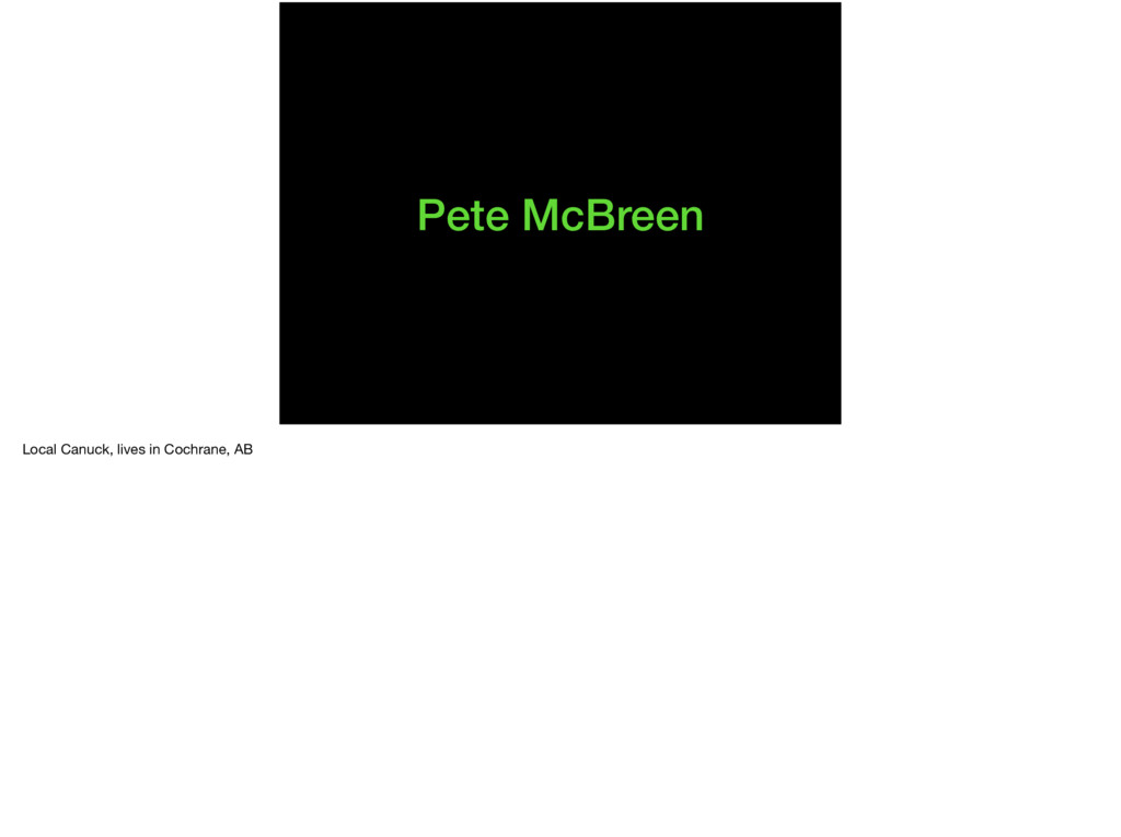 Pete McBreen Local Canuck, lives in Cochrane, A...