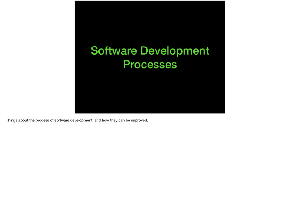 Software Development Processes Things about the...