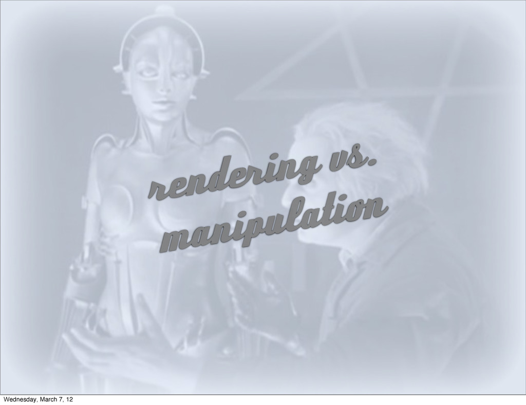 rendering vs. manipulation Wednesday, March 7, ...