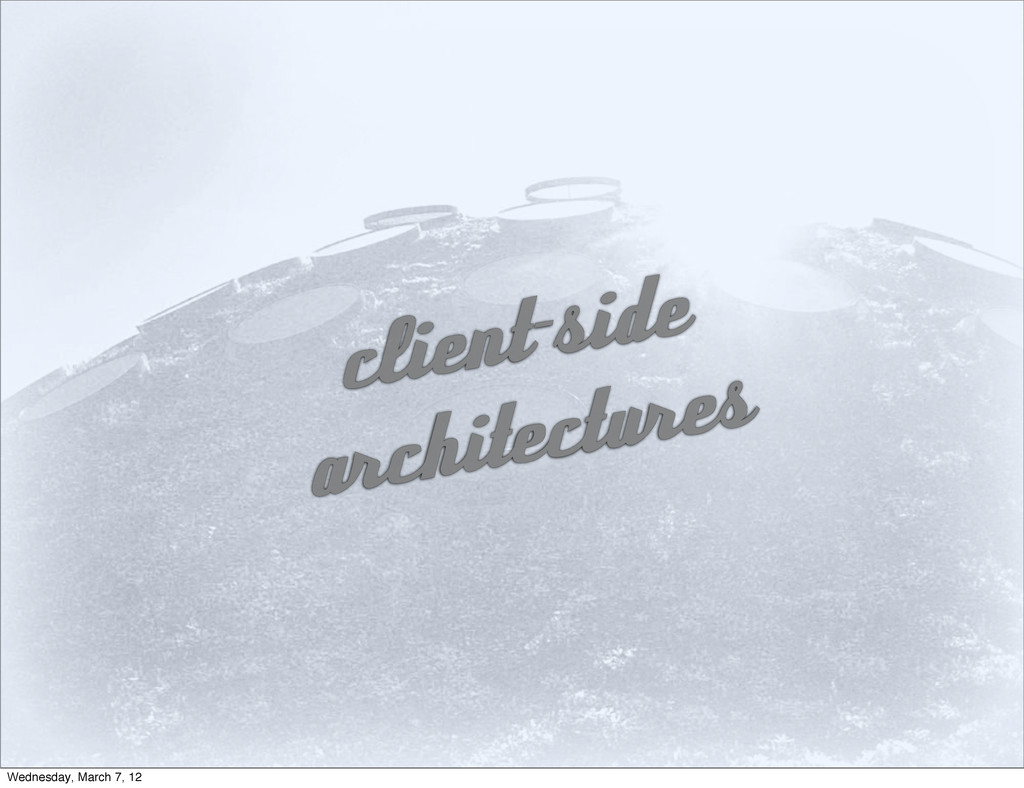 client-side architectures Wednesday, March 7, 12