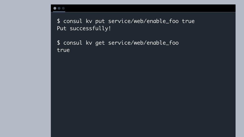 T E R M I N A L $ consul kv put service/web/ena...