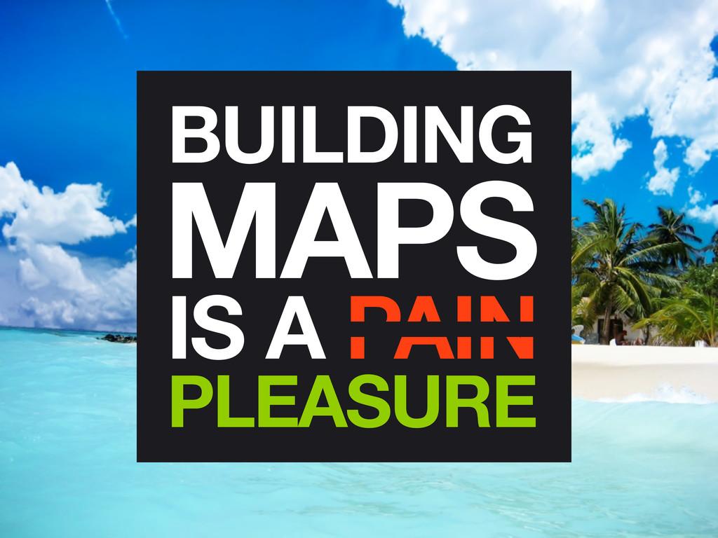 BUILDING MAPS IS A PAIN PLEASURE