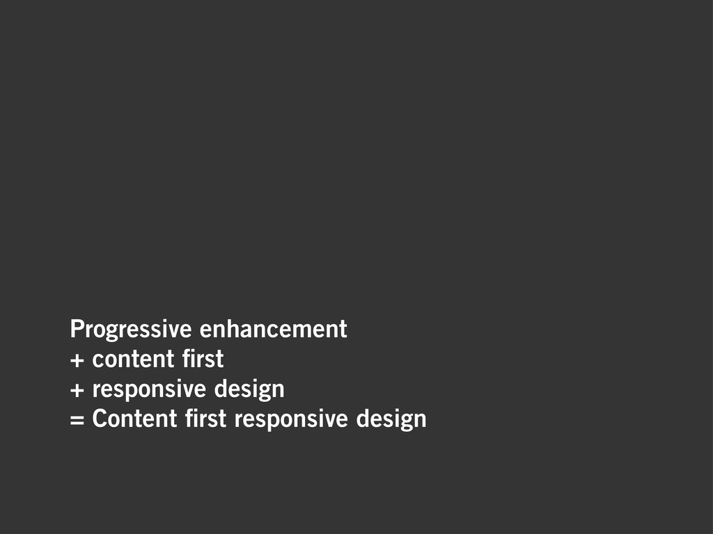 Progressive enhancement + content first + respon...