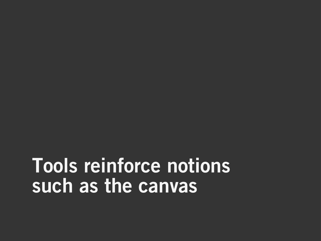 Tools reinforce notions such as the canvas