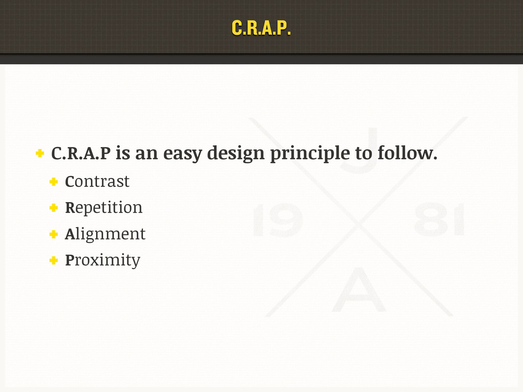 C.R.A.P. C.R.A.P is an easy design principle to...