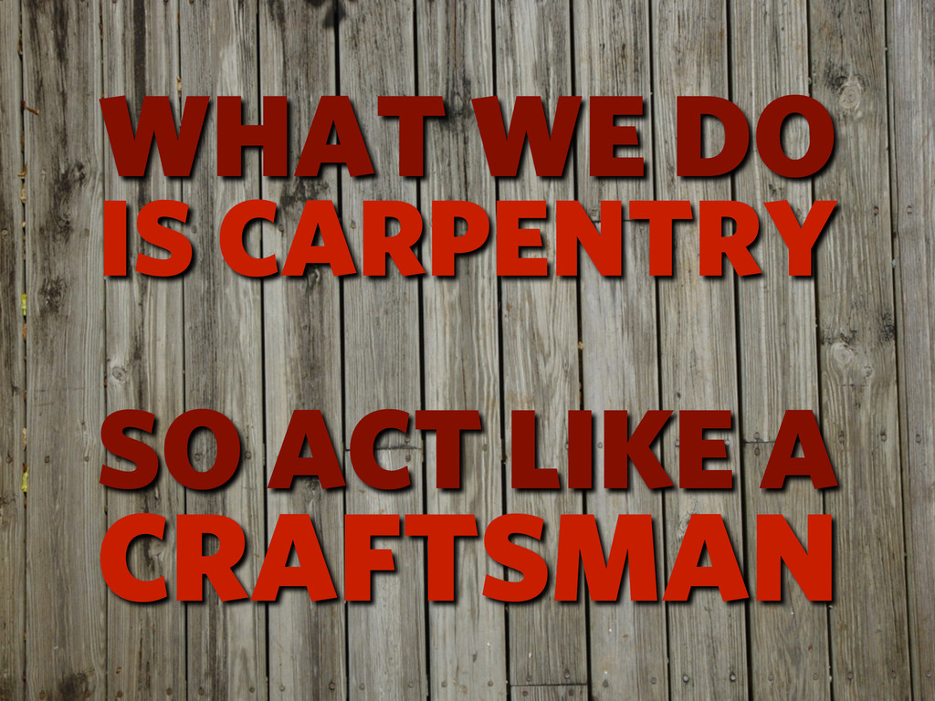CRAFTSMAN WHAT WE DO IS CARPENTRY SO ACT LIKE A
