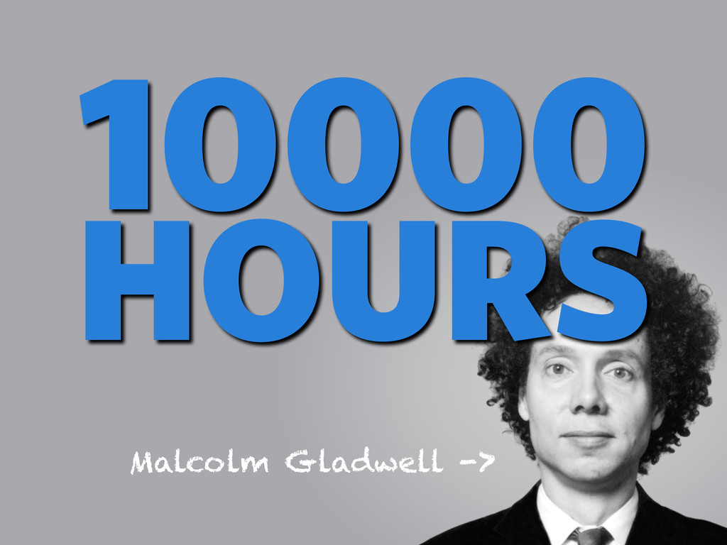 10000 HOURS Malcolm Gladwell ->