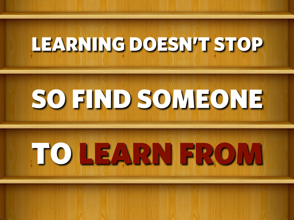 LEARNING DOESN'T STOP SO FIND SOMEONE TO LEARN ...