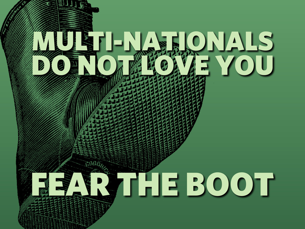 MULTI-NATIONALS DO NOT LOVE YOU FEAR THE BOOT