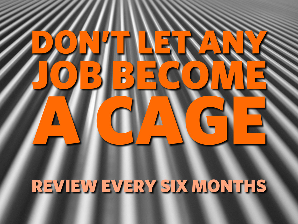 DON'T LET ANY JOB BECOME A CAGE REVIEW EVERY SI...