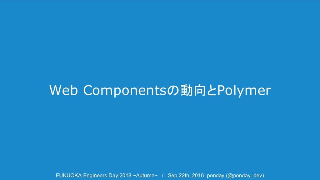 Web Componentsの動向とPolymer FUKUOKA Engineers Day...