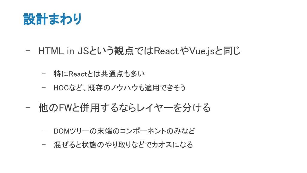 設計まわり - HTML in JSという観点ではReactやVue.jsと同じ - 特にRe...