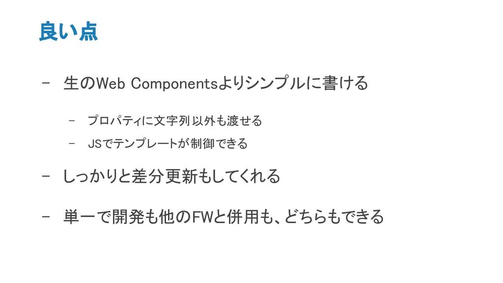 良い点 - 生のWeb Componentsよりシンプルに書ける - プロパティに文字列以外も...