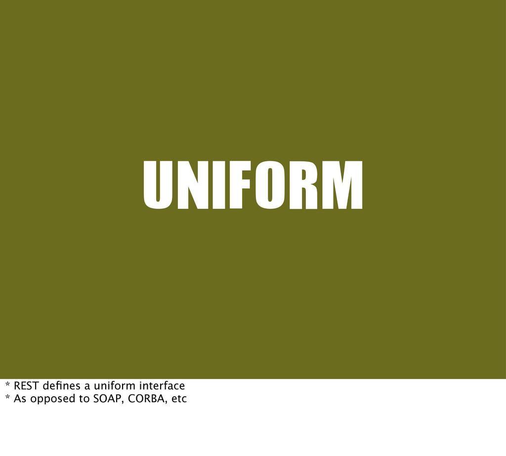 UNIFORM * REST defines a uniform interface * As ...