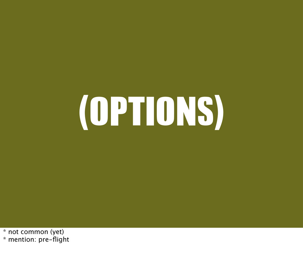 (OPTIONS) * not common (yet) * mention: pre-flig...