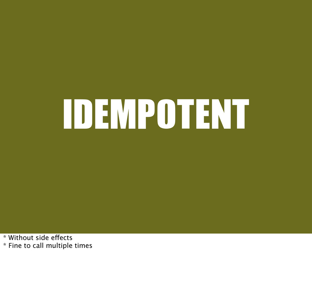 IDEMPOTENT * Without side effects * Fine to cal...