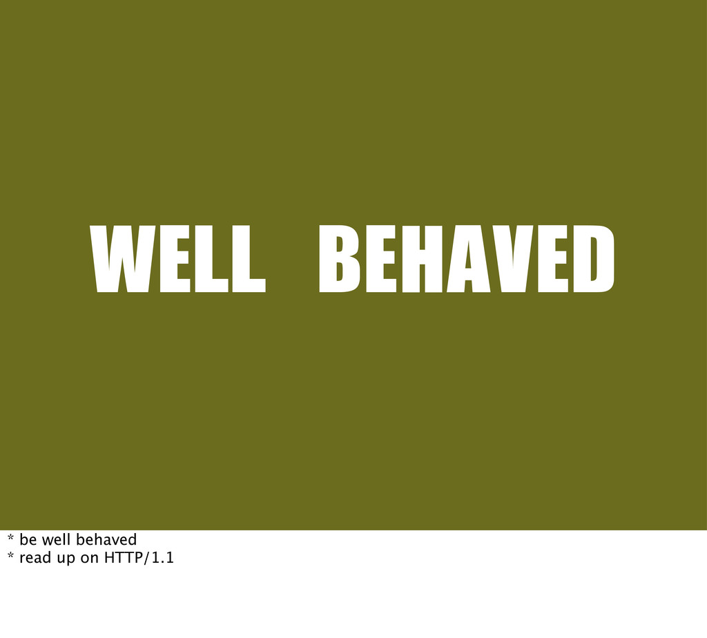 WELL	 BEHAVED * be well behaved * read up on HT...