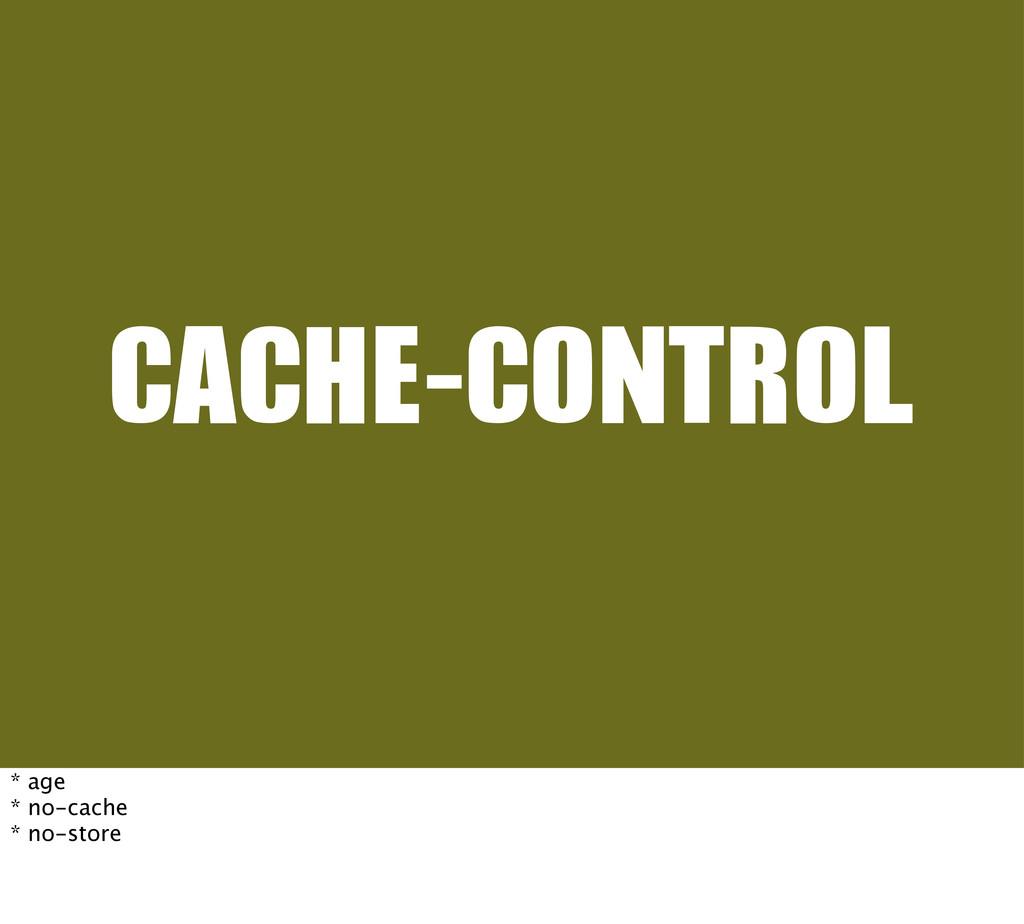 CACHE-CONTROL * age * no-cache * no-store