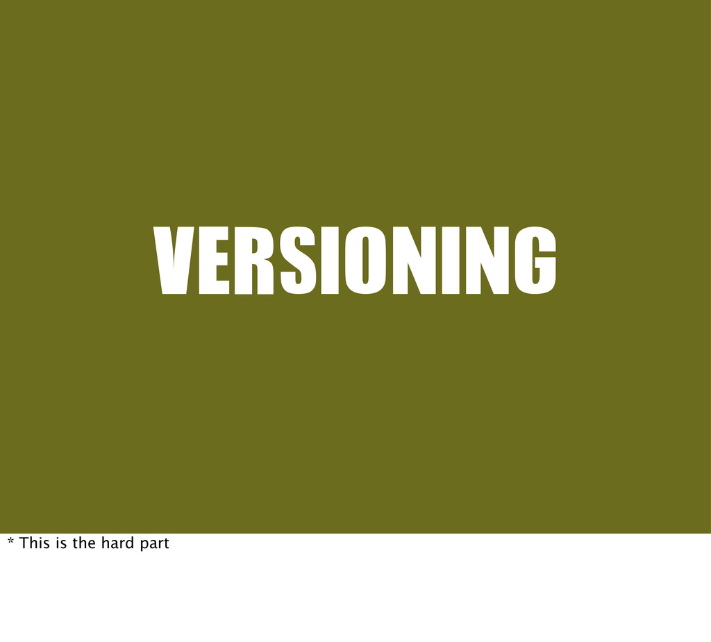 VERSIONING * This is the hard part