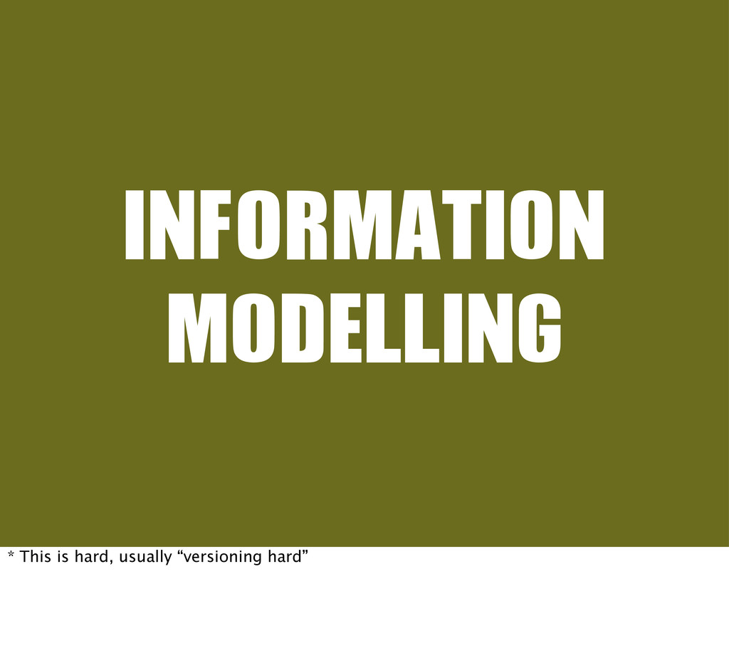 "INFORMATION MODELLING * This is hard, usually ""..."