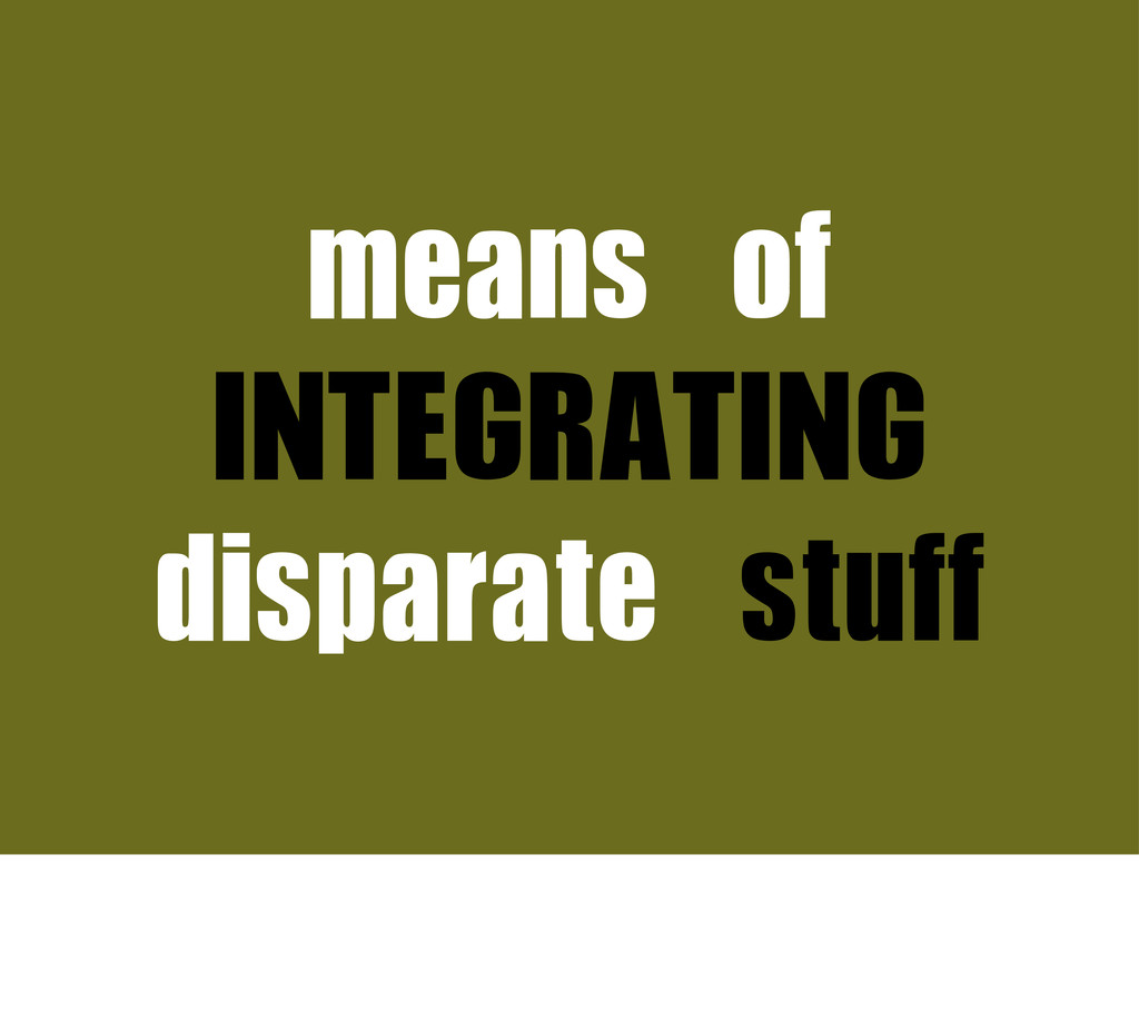 means	 of	  INTEGRATING disparate	 stuff