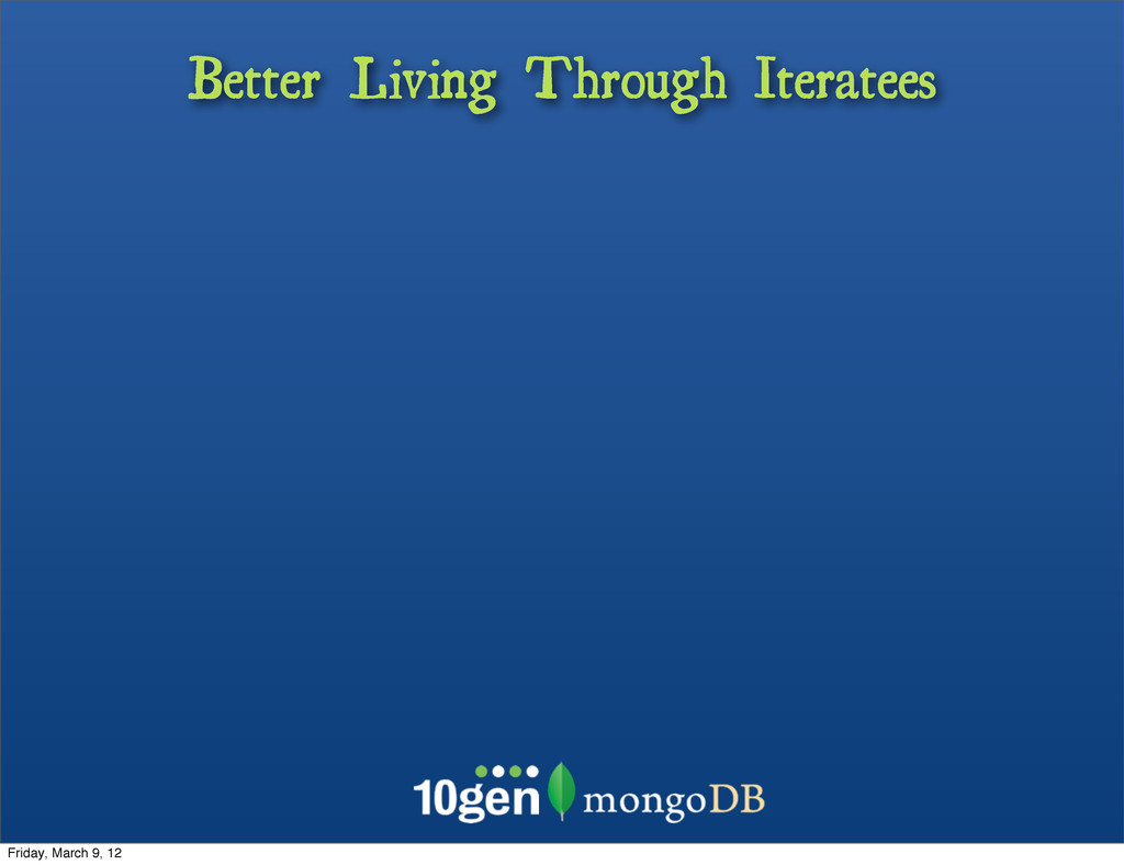 Better Living Through Iteratees Friday, March 9...