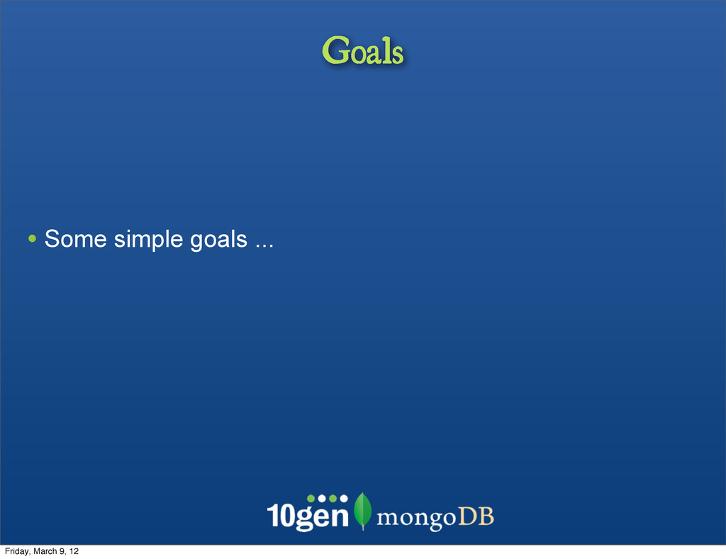 Goals • Some simple goals ... Friday, March 9, ...
