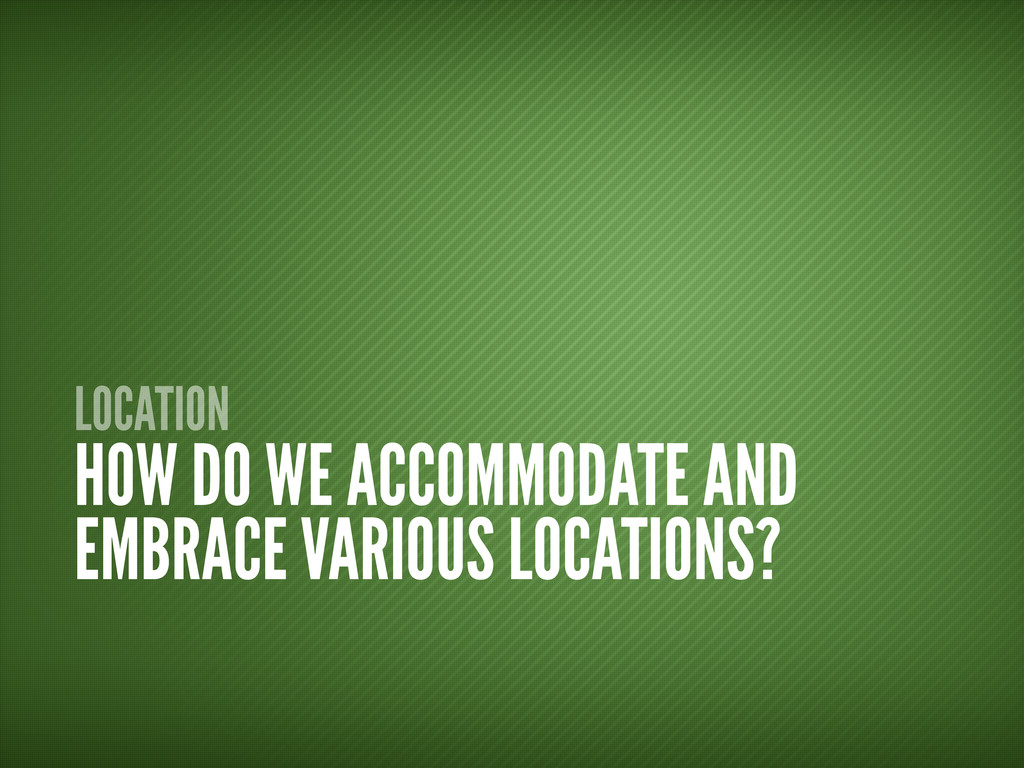 LOCATION HOW DO WE ACCOMMODATE AND EMBRACE VARI...