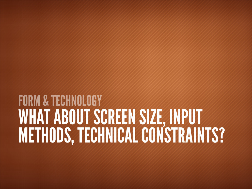 FORM & TECHNOLOGY WHAT ABOUT SCREEN SIZE, INPUT...