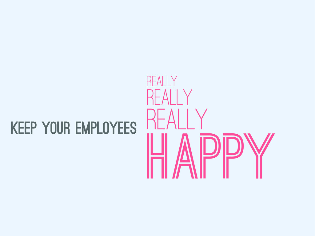 KEEP YOUR EMPLOYEES HAPPY REALLY REALLY REALLY