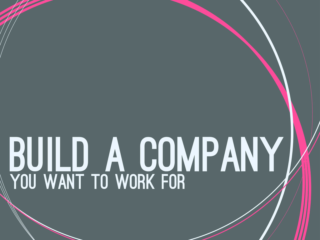 build a company you want to work for