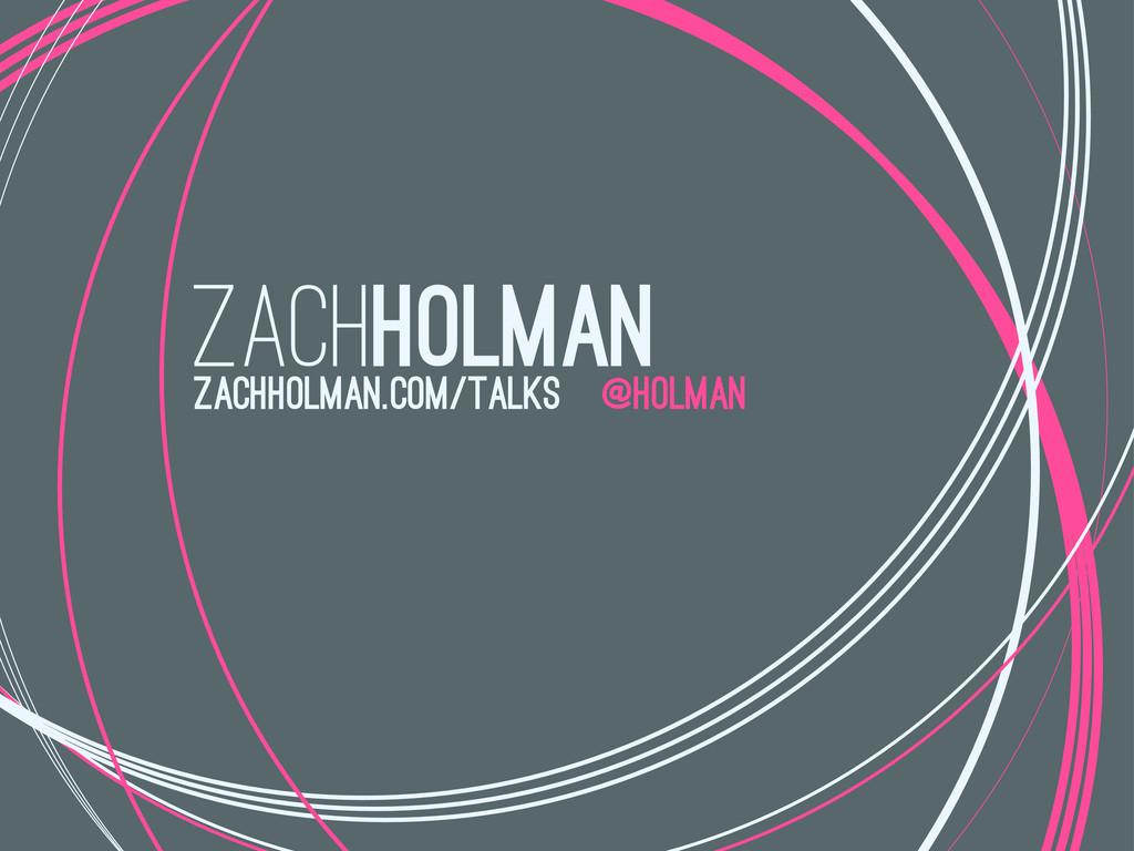 zachholman @holman zachholman.com/talks