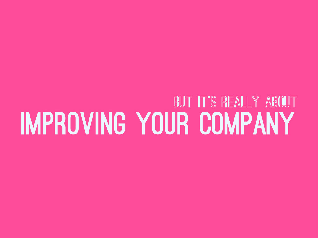 but it's really about improving your company