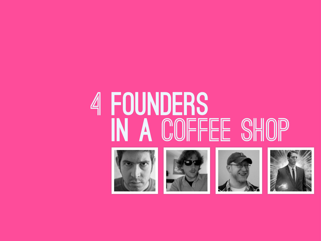 4 FOUNDERS IN A coffee shop