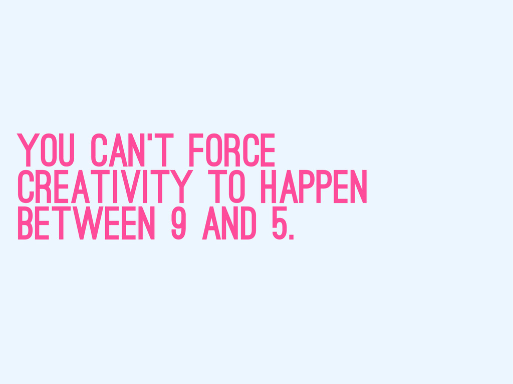 you can't force creativity to happen between 9 ...