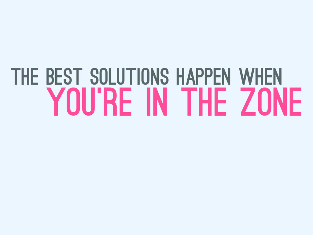 the best solutions happen when you're in the zo...
