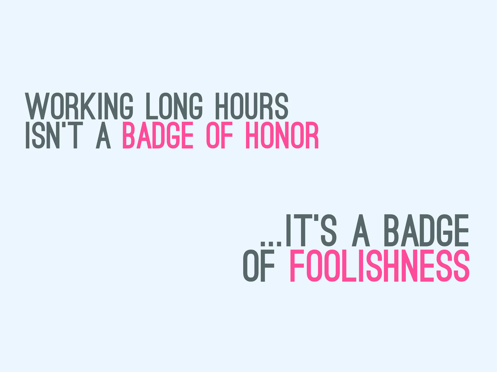 working long hours isn't a badge of honor ...it...